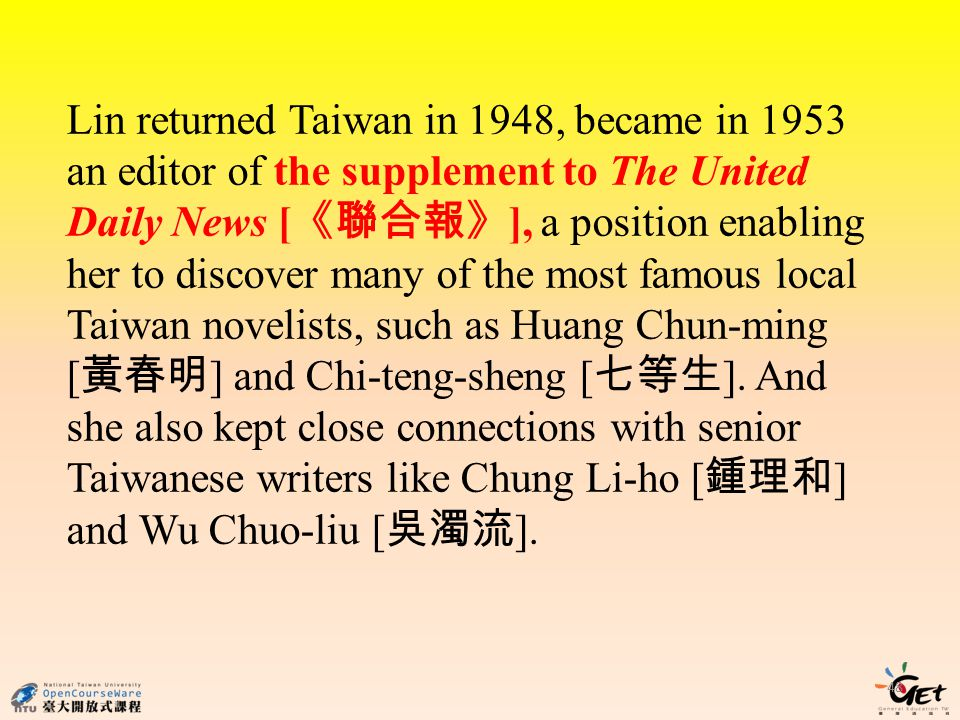 Lin returned Taiwan in 1948, became in 1953 an editor of the supplement to The United Daily News [《聯合報》], a position enabling her to discover many of the most famous local Taiwan novelists, such as Huang Chun-ming [黃春明] and Chi-teng-sheng [七等生].